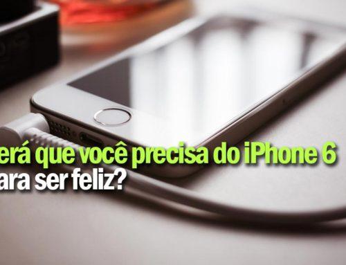 Você precisa do iPhone 6 para ser feliz?