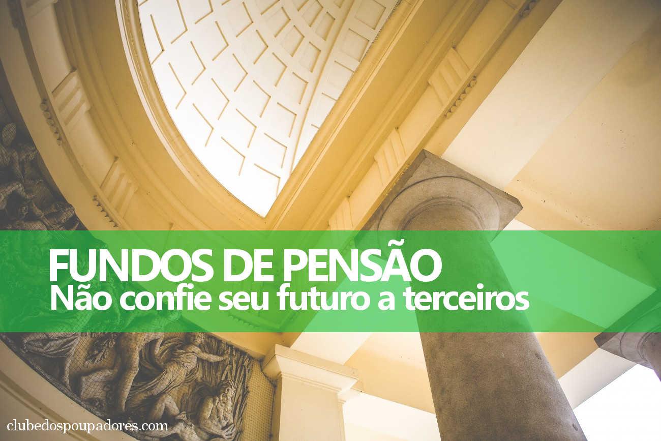 Fundo de Pensão: Não confie seu futuro a terceiros