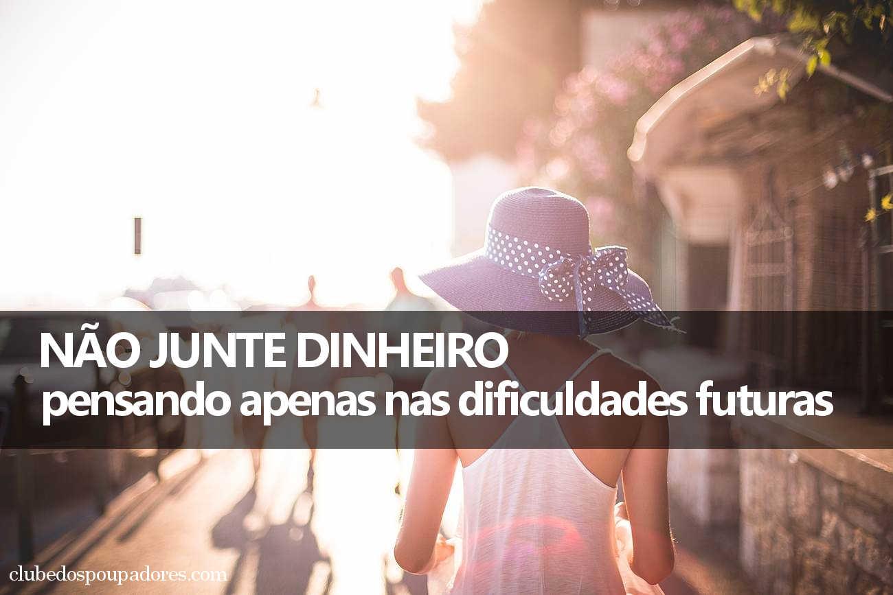 Não junte dinheiro pensando no futuro difícil