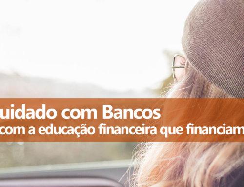 Educação Financeira dos Bancos: CUIDADO!