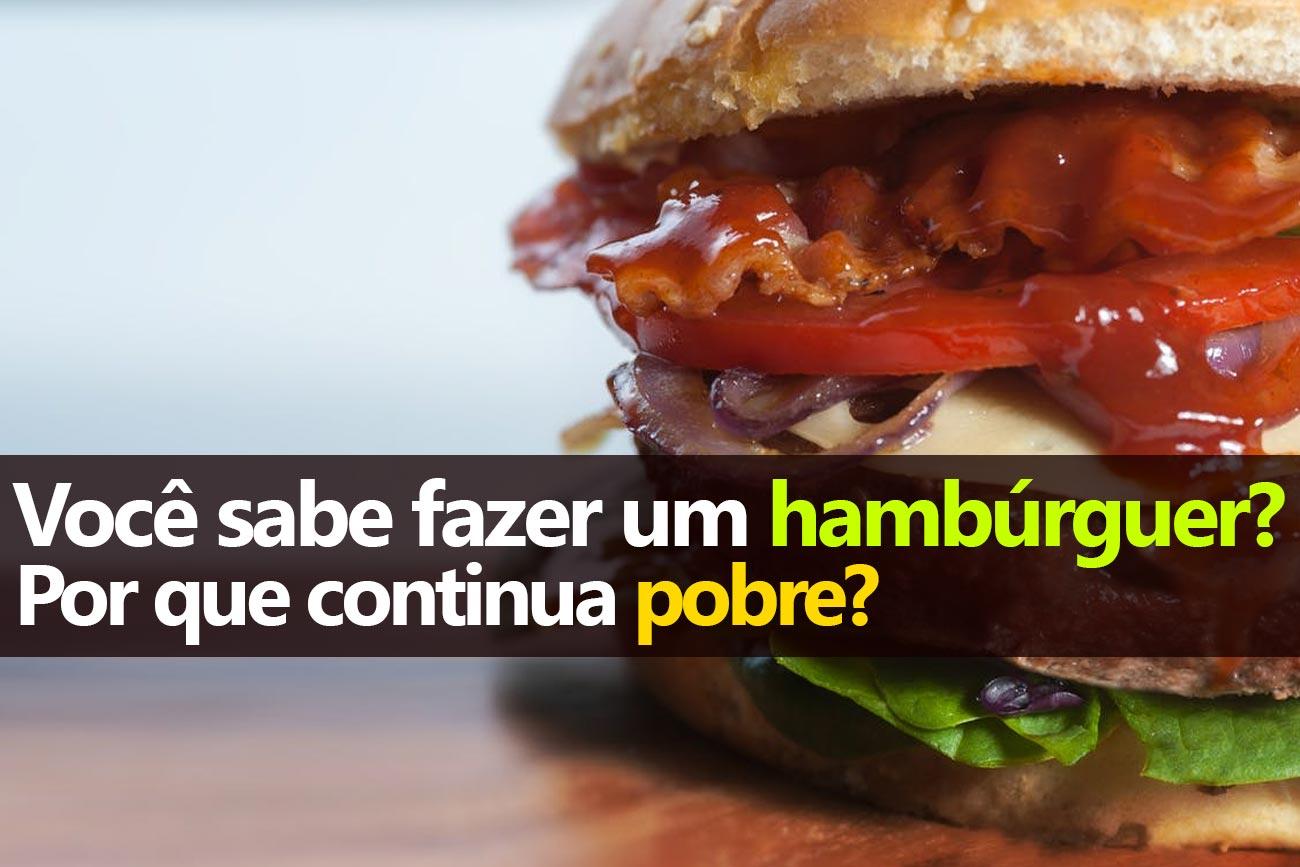 Você sabe fazer hambúrguer? Por que continua pobre?