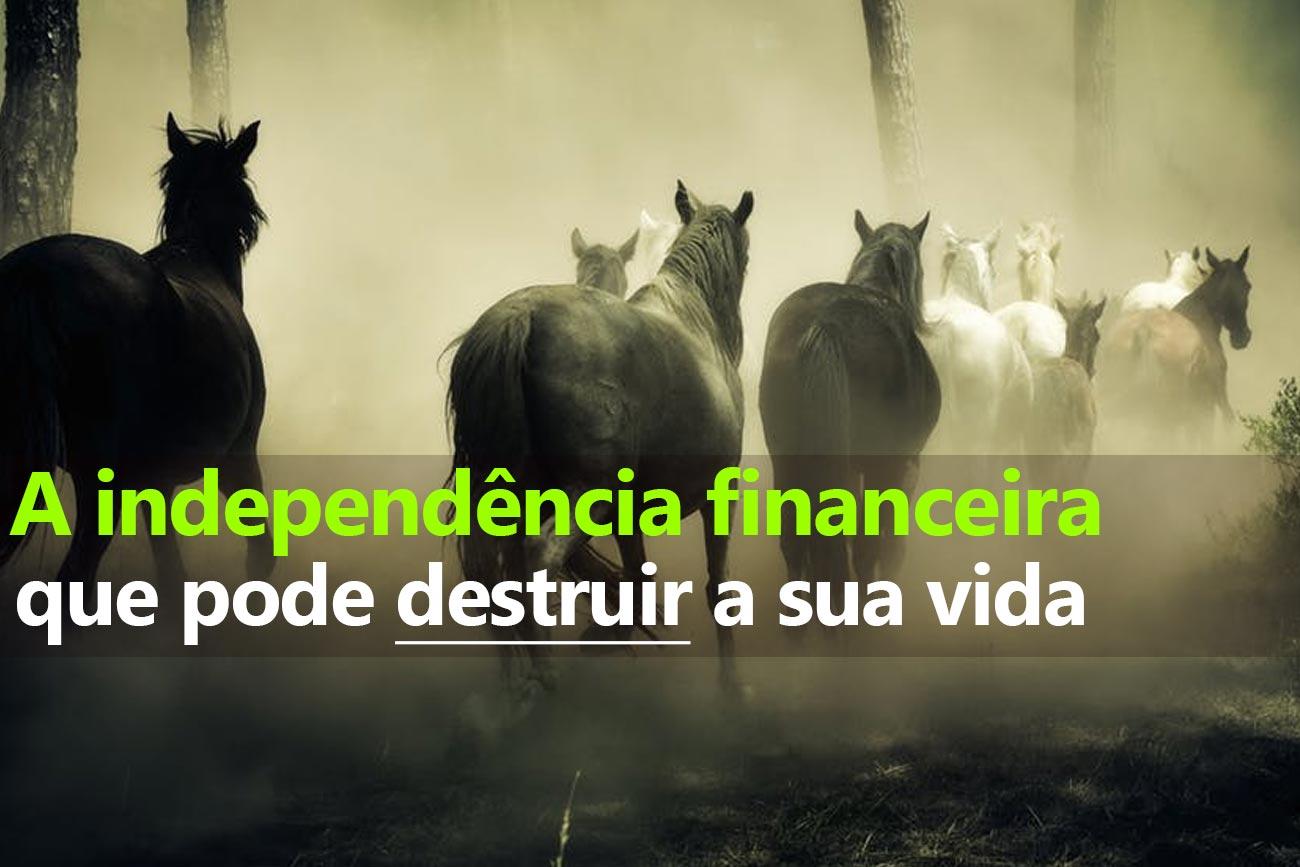 Como conseguir a Independência Financeira e destruir sua vida