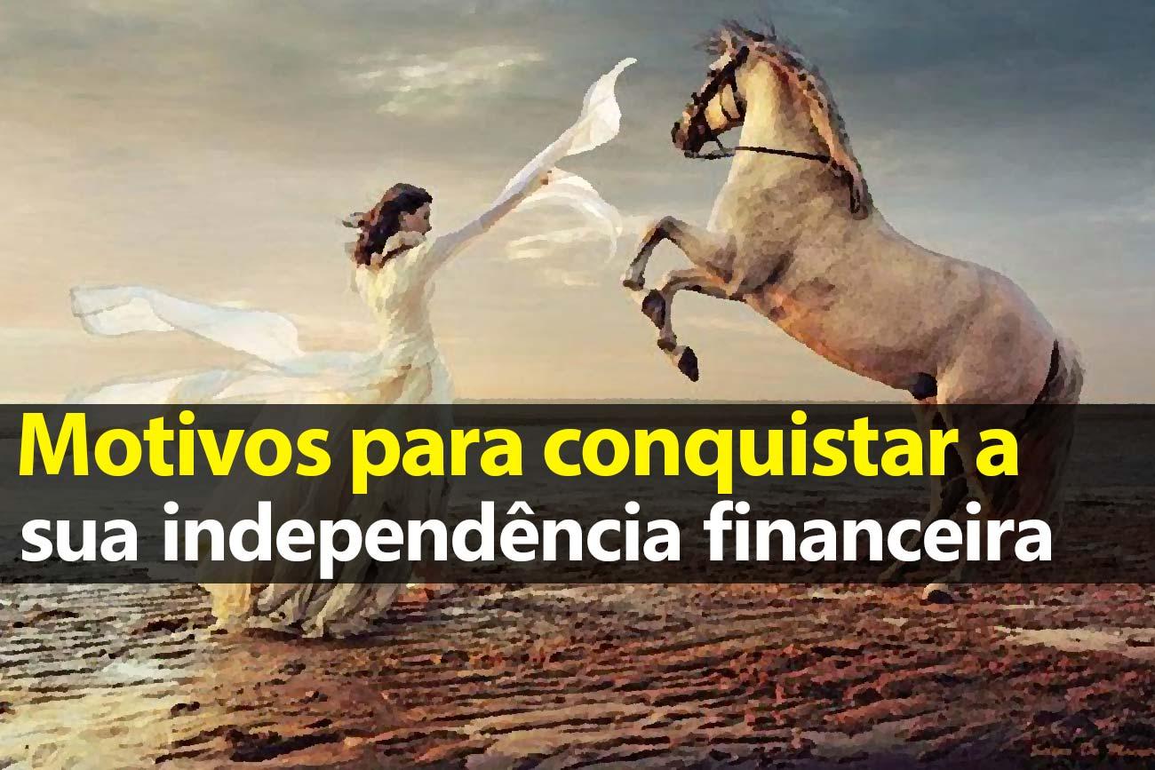 Motivos para conquistar a Independência Financeira